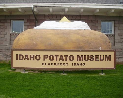 Μουσείο πατάτας του Idaho.  Βρίσκεται στην πόλη Μπλακφουτ, γνωστή και ως η Παγκόσμια Πρωτεύουσα της Πατάτας. Εδώ θα βρείτε το μεγαλύτερο Pringle στον κόσμο (...), μια ιστορική αναδρομή στην κατανάλωση της πατάτας (όπως η δικιά μας ιστορία με τον Καποδίστρια), θα μάθετε τα πάντα για τους παλαιούς τρόπους καλλιέργειας και συγκομιδής, θα δείτε συλλογή από εργαλεία για πουρέ και δοχεία 1600 ετών για την αποθήκευση των βολβών. To μουσείο θα το βρείτε εύκολα: την είσοδο κοσμεί μια γιγαντιαία ψητή πατάτα.