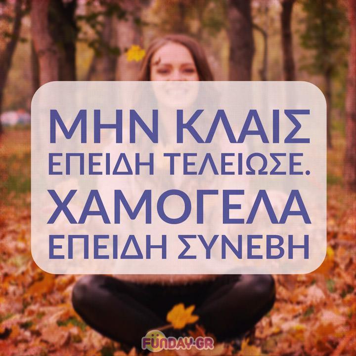 Μην κλαις επειδή τελείωσε. Χαμογέλα επειδή συνέβη.